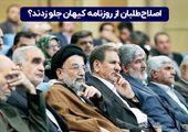 اصلاح طلبان از روزنامه کیهان جلو زدند؟